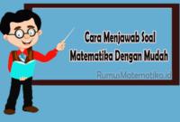Cara Menjawab Soal Matematika Dengan Mudah